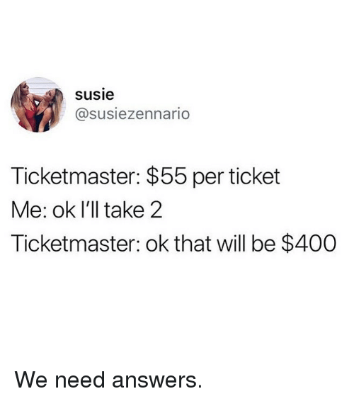 Susie: susie  @susiezennario  Ticketmaster: $55 per ticket  Me: ok l'll take 2  Ticketmaster: ok that will be $400 We need answers.
