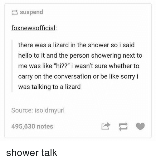"Be Like, Hello, and Memes: suspend  foxnewsofficial:  there was a lizard in the shower so i said  hello to it and the person showering next to  me was like ""hi??"" i wasn't sure whether to  carry on the conversation or be like sorry i  was talking to a lizard  Source: isoldmyurl  495,630 notes shower talk"