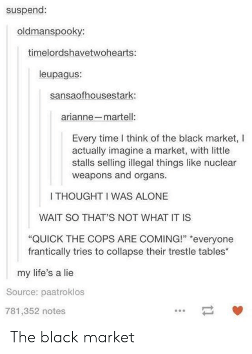 """Being Alone, Black, and Time: suspend:  oldmanspooky:  timelordshavetwohearts:  leupagus:  sansaofhousestark:  arianne-martell:  Every time I think of the black market, l  actually imagine a market, with little  stalls selling illegal things like nuclear  weapons and organs.  I THOUGHT I WAS ALONE  WAIT SO THAT'S NOT WHAT IT IS  """"QUICK THE COPS ARE COMING!"""" """"everyone  frantically tries to collapse their trestle tables*  my life's a lie  Source: paatroklos  781,352 notes The black market"""