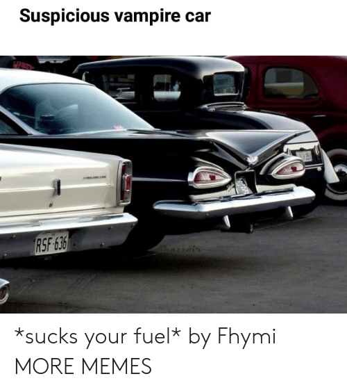 Dank, Memes, and Target: Suspicious vampire car  RSF 636  Sharoin *sucks your fuel* by Fhymi MORE MEMES