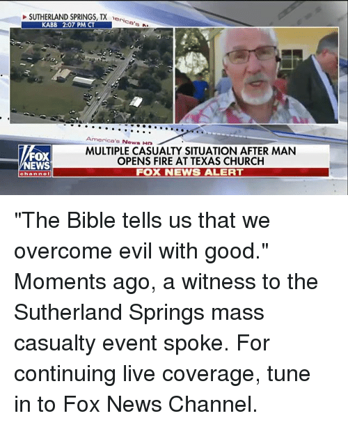 "Church, Fire, and Memes: SUTHERLAND SPRINGS, TX e  eri  ce  KABB 2:07 PM CT  America's News Ha  FOX  NEWS  MULTIPLE CASUALTY SITUATION AFTER MAN  OPENS FIRE AT TEXAS CHURCH  FOX NEWS ALERT  channel ""The Bible tells us that we overcome evil with good."" Moments ago, a witness to the Sutherland Springs mass casualty event spoke. For continuing live coverage, tune in to Fox News Channel."