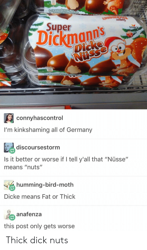 """Dick, Germany, and Fat: SuuDU  auns  Superns  STORC  Dickmanns  Dicke  connyhascontrol  I'm kinkshaming all of Germany  discoursestorm  Is it better or worse if I tell y'all that """"Nüsse""""  means """"nuts""""  humming-bird-moth  Dicke means Fat or Thick  anafenza  this post only gets worse Thick dick nuts"""
