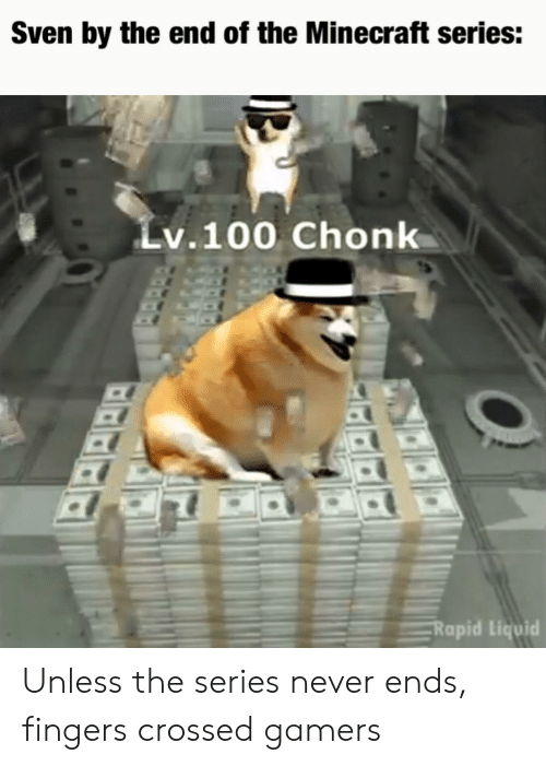 Minecraft, Never, and Liquid: Sven by the end of the Minecraft series:  Lv.100 Chonk  Rapid Liquid Unless the series never ends, fingers crossed gamers