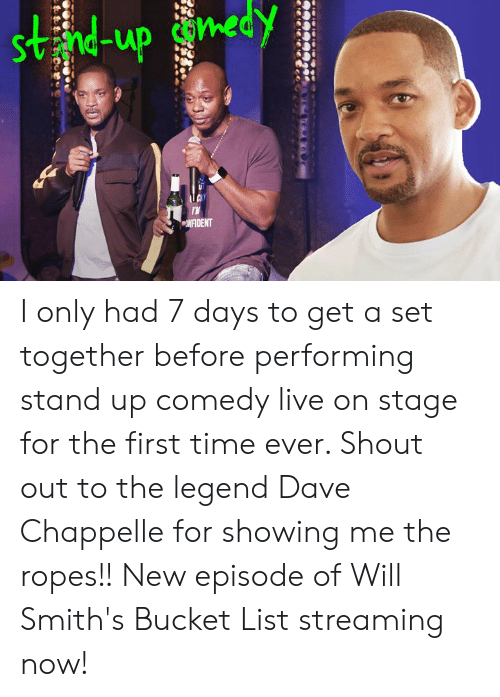 Dave Chappelle: Svnd-up con  NFIDENT I only had 7 days to get a set together before performing stand up comedy live on stage for the first time ever. Shout out to the legend Dave Chappelle for showing me the ropes!! New episode of Will Smith's Bucket List streaming now!