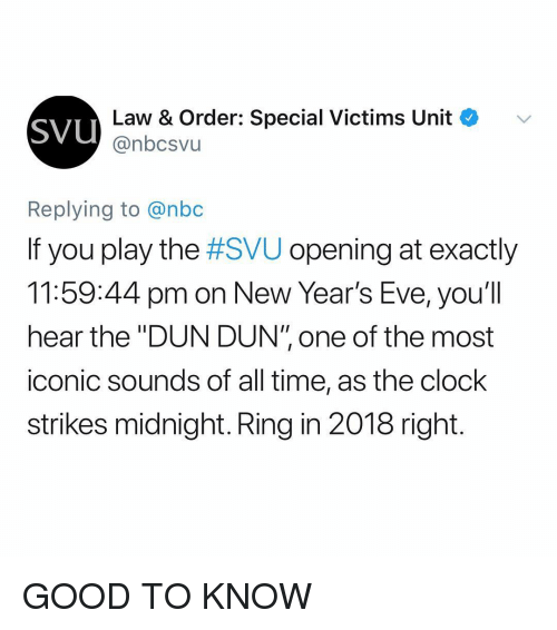 "Clock, Good, and Time: SVU  Law & Order: Special Victims Unit e  @nbcsvu  Replying to @nbc  If you play the #SVU opening at exactly  11:59:44 pm on New Year's Eve, you'll  hear the ""DUN DUN"" one of the most  iconic sounds of all time, as the clock  strikes midnight. Ring in 2018 right. GOOD TO KNOW"