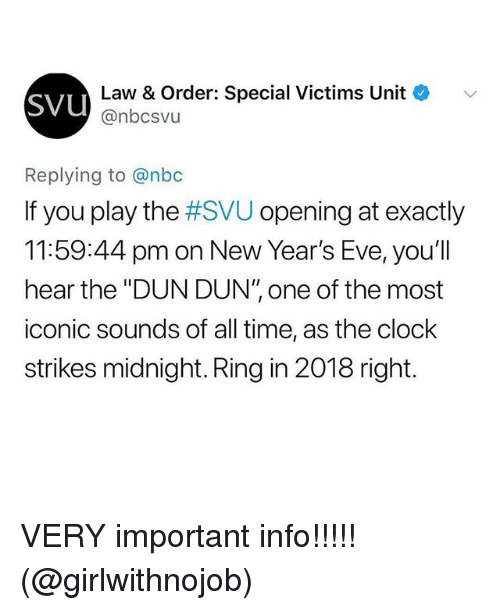 "svu: sVU  Law & Order: Special Victims Unit  @nbcsvu  Replying to @nbc  If you play the #SVU opening at exactly  11:59:44 pm on New Year's Eve, you'll  hear the ""DUN DUN"" one of the most  iconic sounds of all time, as the clock  strikes midnight. Ring in 2018 right. VERY important info!!!!! (@girlwithnojob)"
