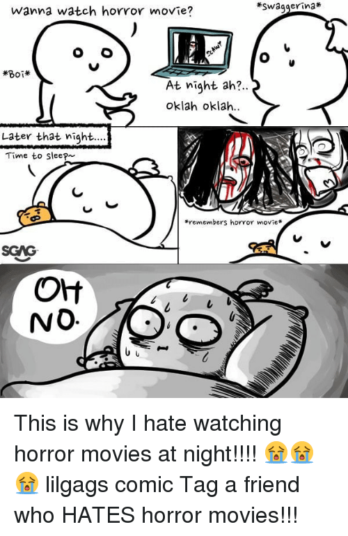 Memes, Movies, and Horror Movies: Swagger-nat  wanna watch hovror movie?  At night ah?.  oklah oklah.  Later that night  Time to Sleep  *remembers horror movie*  SGAG  NO This is why I hate watching horror movies at night!!!! 😭😭😭 lilgags comic Tag a friend who HATES horror movies!!!