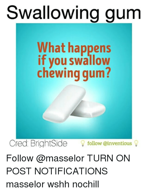 Memes, Wshh, and 🤖: Swallowing gum  What happens  if you swallow  chewing gum?  Cred BrightSide  follow einventious Follow @masselor TURN ON POST NOTIFICATIONS masselor wshh nochill