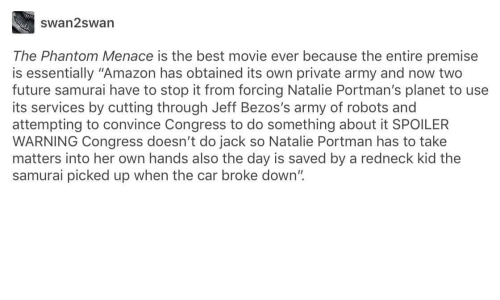 """Amazon, Future, and Redneck: swan2swan  The Phantom Menace is the best movie ever because the entire premise  is essentially """"Amazon has obtained its own private army and now two  future samurai have to stop it from forcing Natalie Portman's planet to use  its services by cutting through Jeff Bezos's army of robots and  attempting to convince Congress to do something about it SPOILER  WARNING Congress doesn't do jack so Natalie Portman has to take  matters into her own hands also the day is saved by a redneck kid the  samurai picked up when the car broke down"""""""