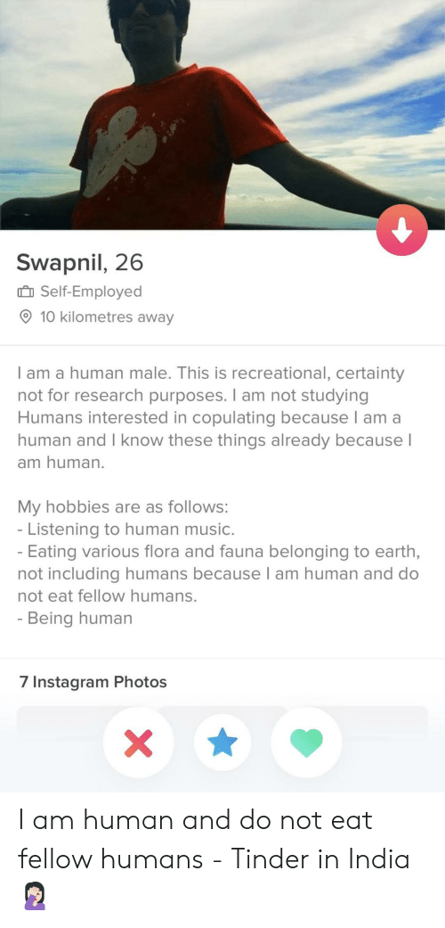 Instagram, Music, and Tinder: Swapnil, 26  Self-Employed  O 10 kilometres away  lam a human male. This is recreational, certainty  not for research purposes. I am not studying  Humans interested in copulating because l am a  human and I know these things already because  am human  My hobbies are as follows  Listening to human music  Eating various flora and fauna belonging to earth,  not including humans because T am human and do  not eat fellow humans.  Being human  7 Instagram Photos I am human and do not eat fellow humans - Tinder in India 🤦🏻‍♀️