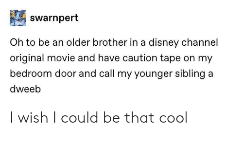 Disney, Cool, and Disney Channel: swarnpert  Oh to be an older brother in a disney channel  original movie and have caution tape on my  bedroom door and call my younger sibling a  dweeb I wish I could be that cool