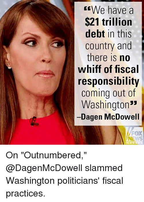 "Memes, News, and Fox News: sWe have a  $21 trillion  debt in this  country and  there is no  whiff of fiscal  responsiDility  coming out of  Washington'""  Dagen McDowell  FOX  NEWS  channe On ""Outnumbered,"" @DagenMcDowell slammed Washington politicians' fiscal practices."