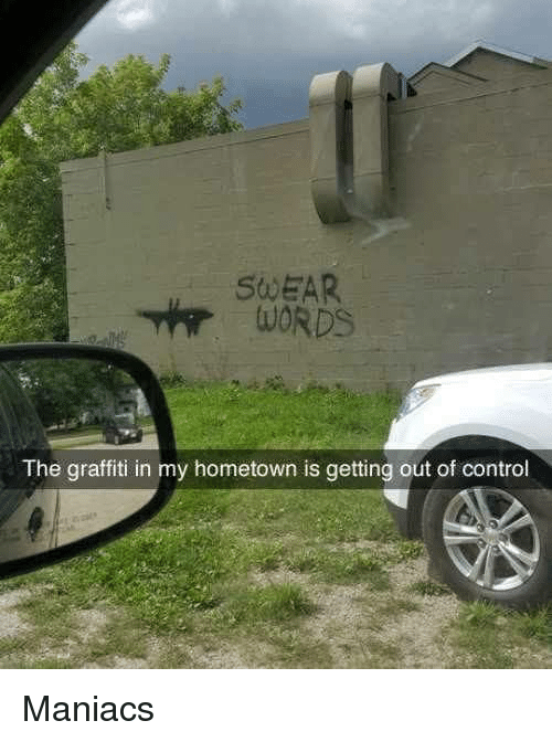 My Hometown: SWEAR  The graffiti in my hometown is getting out of control Maniacs