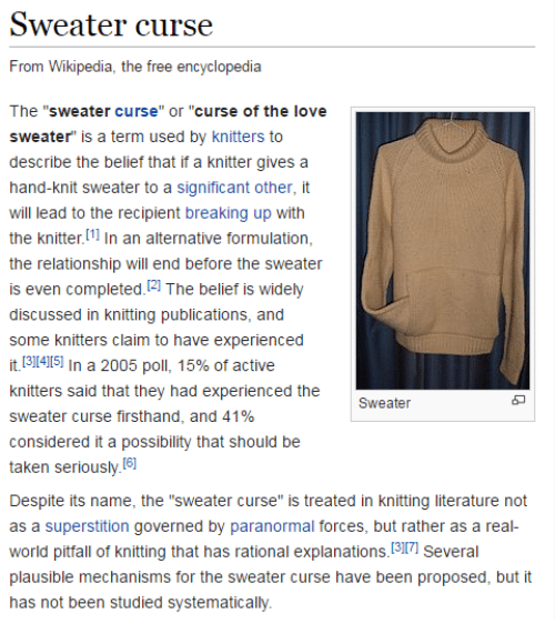 "Love, Taken, and Wikipedia: Sweater curse  From Wikipedia, the free encyclopedia  The ""sweater curse"" or ""curse of the love  sweater"" is a term used by knitters to  describe the belief that if a knitter gives a  hand-knit sweater to a significant other, it  will lead to the recipient breaking up with  the knitter [11 In an alternative formulation,  the relationship will end before the sweater  is even completed.2 The belief is widely  discussed in knitting publications, and  some knitters claim to have experienced  it.[31415] In a 2005 poll, 15% of active  knitters said that they had experienced the  sweater curse firsthand, and 41%  considered it a possibility that should be  taken seriously I6  Despite its name, the ""sweater curse"" is treated in knitting literature not  as a superstition governed by paranormal forces, but rather as a real-  world pitfall of knitting that has rational explanations. 3I7 Several  plausible mechanisms for the sweater curse have been proposed, but it  has not been studied systematically.  5"