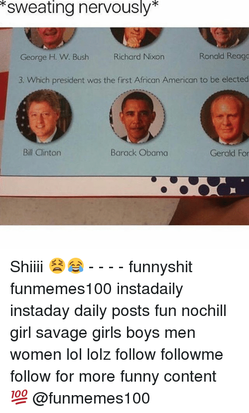 Bill Clinton, Funny, and Girls: sweating nervously  Ronald Reaga  George H. W. Bush Richard Nixon  3. Which president was the first African American to be elected  Gerald For  Bill Clinton  Barack Obama Shiiii 😫😂 - - - - funnyshit funmemes100 instadaily instaday daily posts fun nochill girl savage girls boys men women lol lolz follow followme follow for more funny content 💯 @funmemes100