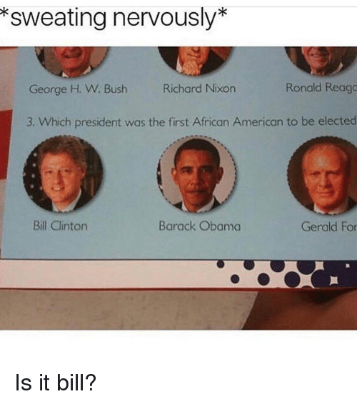 Bill Clinton, Memes, and Obama: sweating nervously  Ronald Reago  George H. W. Bush Richard Nixon  3. Which president was the first African American to be elected  Barack Obama  Bill Clinton  Gerald For Is it bill?