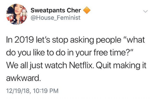 "Cher, Netflix, and Awkward: Sweatpants Cher  @House Feminist  In 2019 let's stop asking people ""what  do you like to do in your free time?""  We all just watch Netflix. Quit making it  awkward  12/19/18, 10:19 PM"
