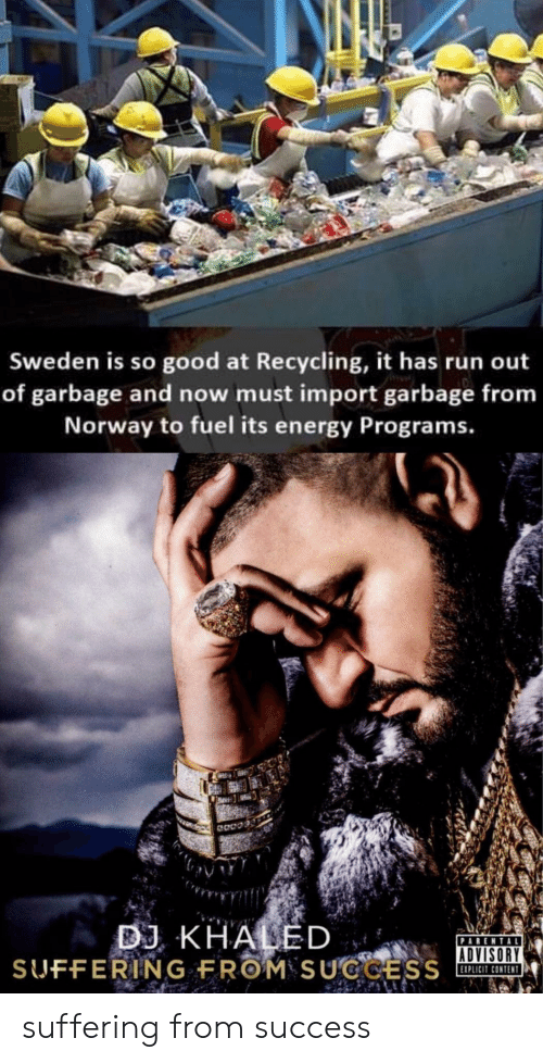 Energy, Run, and Good: Sweden is so good at Recycling, it has run out  of garbage and now must import garbage from  Norway to fuel its energy Programs.  BJ KHALED  ADVISORY  XPLICIT CONTEN suffering from success