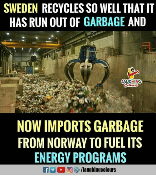 Energy, Run, and Norway: SWEDEN RECYCLES SO WELL THAT IT  HAS RUN OUT OF GARBAGE AND  AUGHING  NOW IMPORTS GARBAGE  FROM NORWAY TO FUEL ITS  ENERGY PROGRAMS