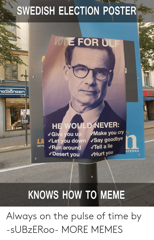 Electioneer: SWEDISH ELECTION POSTER  VOTE FOR ULF  Give you up Make you cry  LI Let you down Say goodbye  RATTKRun around Tell a lie  ATERNA  Desert you Hurt you  KNOWS HOW TO MEME Always on the pulse of time by -sUBzERoo- MORE MEMES