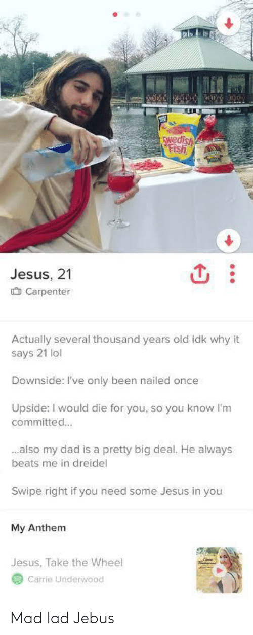 Nailed: Swedish  Fish  Jesus, 21  O Carpenter  Actually several thousand years old idk why it  says 21 lol  Downside: I've only been nailed once  Upside: I would die for you, so you know l'm  committed.  .also my dad is a pretty big deal. He always  beats me in dreidel  Swipe right if you need some Jesus in you  My Anthem  Jesus, Take the Wheel  Carrie Underwood Mad lad Jebus