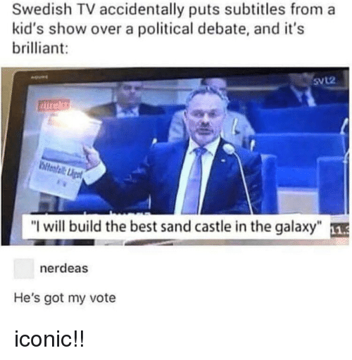 """Memes, Best, and Kids: Swedish TV accidentally puts subtitles from a  kid's show over a political debate, and it's  brilliant:  SVL2  """"I will build the best sand castle in the galaxy""""  nerdeas  He's got my vote iconic!!"""