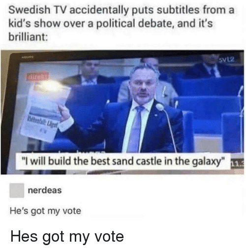 """Best, Kids, and Brilliant: Swedish TV accidentally puts subtitles from a  kid's show over a political debate, and it's  brilliant:  5vL2  """"I will build the best sand castle in the galaxy  nerdeas  He's got my vote Hes got my vote"""