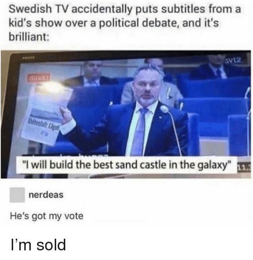 """Memes, Best, and Kids: Swedish TV accidentally puts subtitles from a  kid's show over a political debate, and it's  brilliant:  5VL2  dlit  """"I will build the best sand castle in the galaxy""""  nerdeas  He's got my vote I'm sold"""