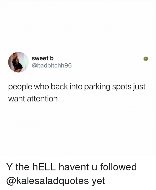 Memes, Hell, and Back: sweet b  @badbitchh96  people who back into parking spots just  want attention Y the hELL havent u followed @kalesaladquotes yet