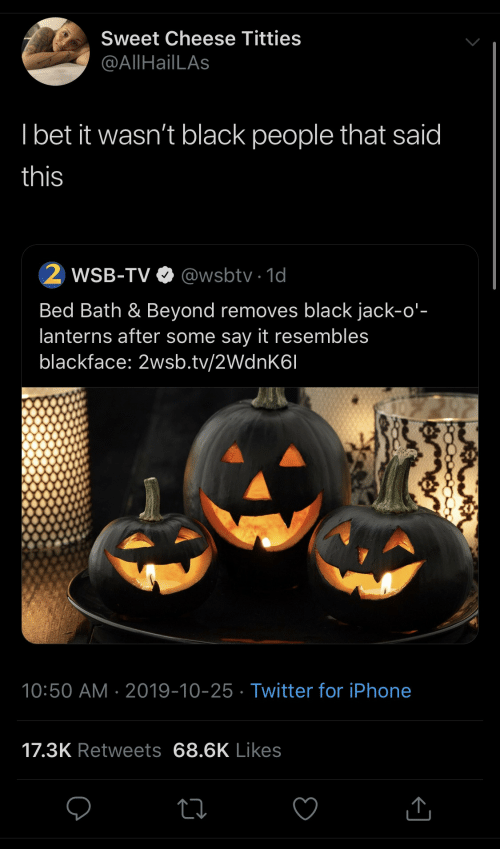 I Bet: Sweet Cheese Titties  @AllHailLAs  I bet it wasn't black people that said  this  WSB-TV O @wsbtv · 1d  Bed Bath & Beyond removes black jack-o'-  lanterns after some say it resembles  blackface: 2wsb.tv/2WdnK6I  10:50 AM · 2019-10-25 · Twitter for iPhone  17.3K Retweets 68.6K Likes
