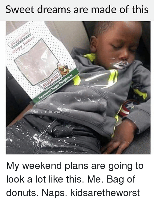 Weekend Plans: Sweet dreams are made of this  @kidsaretheworst My weekend plans are going to look a lot like this. Me. Bag of donuts. Naps. kidsaretheworst