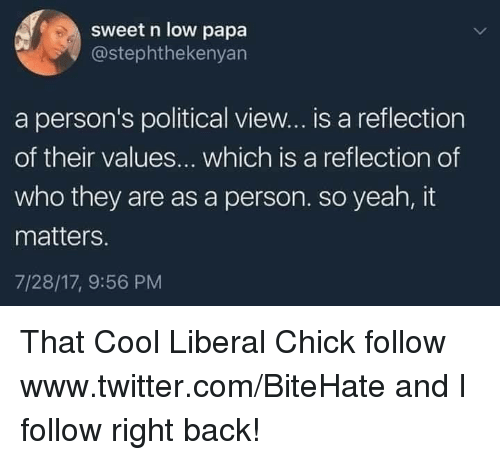 Twitter, Yeah, and Cool: sweet n low papa  @stephthekenyan  a person's political view... is a reflection  of their values... which is a reflection of  who they are as a person. so yeah, it  matters.  7/28/17, 9:56 PM That Cool Liberal Chick  follow www.twitter.com/BiteHate and I follow right back!