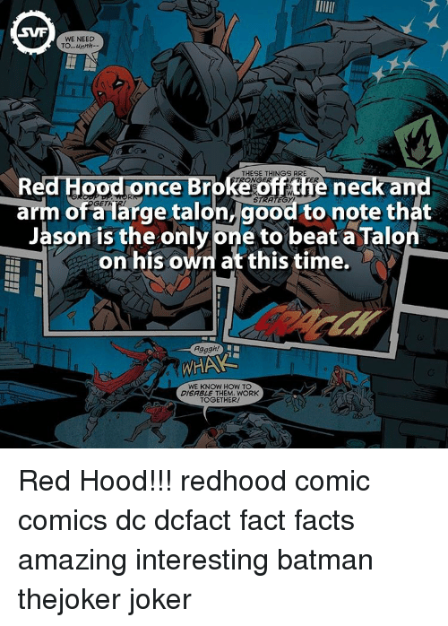 Batman, Facts, and Joker: SWF  WE NEED  TO,,,unnh.  THESE THINGS ARE  ce  neck and  off t  arm OGET  arge talon, good to note that  of Jason is the only Dne to beat a Talo  on his own at this time.  Agggh!  WHAA  WE KNOW HOW TO  DISABLE THEM. WORK  TOGETHER! Red Hood!!! redhood comic comics dc dcfact fact facts amazing interesting batman thejoker joker