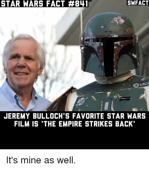 The Empire Strikes Back: SWFACT  STAR WARS FACT AB41  JEREMY BULLOCH'S FAVORITE STAR WARS  FILM IS THE EMPIRE STRIKES BACK It's mine as well.