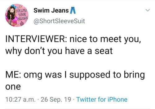 swim: Swim JeansA  FOLLOW  YOUR  DREAMS  @ShortSleeveSuit  INTERVIEWER: nice to meet you,  why don't you have a seat  ME: omg was I supposed to bring  one  10:27 a.m. 26 Sep. 19 Twitter for iPhone