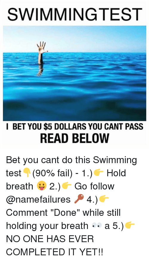 """Fail, I Bet, and Memes: SWIMMINGTEST  I BET YOU $5 DOLLARS YOU CANT PASS  READ BELOW Bet you cant do this Swimming test👇(90% fail) - 1.)👉 Hold breath 😛 2.)👉 Go follow @namefailures 🔑 4.)👉Comment """"Done"""" while still holding your breath 👀 a 5.)👉NO ONE HAS EVER COMPLETED IT YET!!"""
