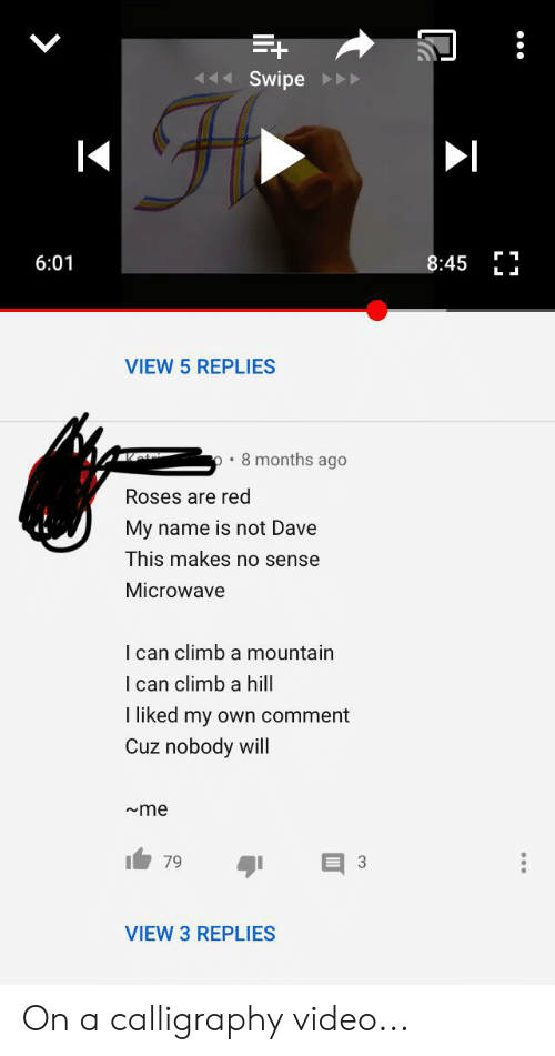 Video, Red, and Microwave: Swipe  6:01  8:45  L  VIEW 5 REPLIES  8 months ago  Roses are red  My  name is not Dave  This makes no sense  Microwave  I can climb a mountain  I can climb a hill  I liked my  Own comMent  Cuz nobody will  me  3  79  VIEW 3 REPLIES On a calligraphy video...