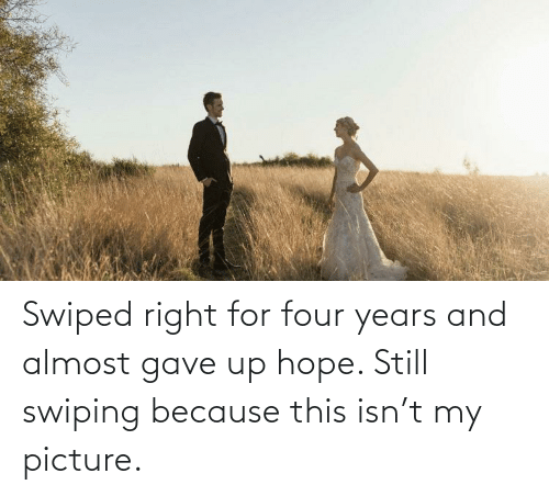 Gave: Swiped right for four years and almost gave up hope. Still swiping because this isn't my picture.