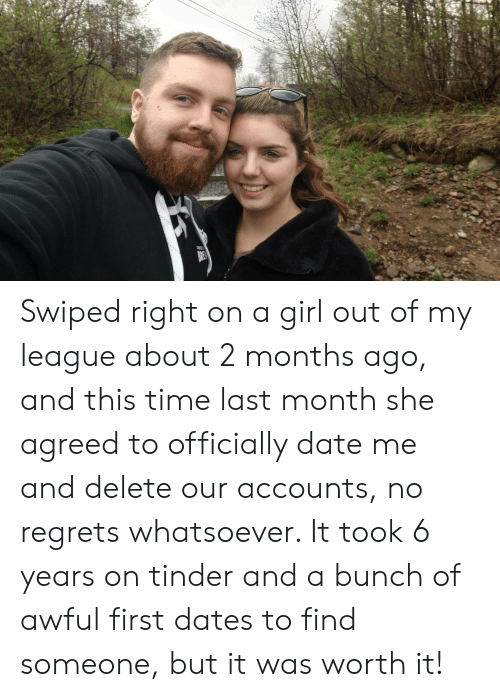 Tinder, Date, and Girl: Swiped right on a girl out of my league about 2 months ago, and this time last month she agreed to officially date me and delete our accounts, no regrets whatsoever. It took 6 years on tinder and a bunch of awful first dates to find someone, but it was worth it!