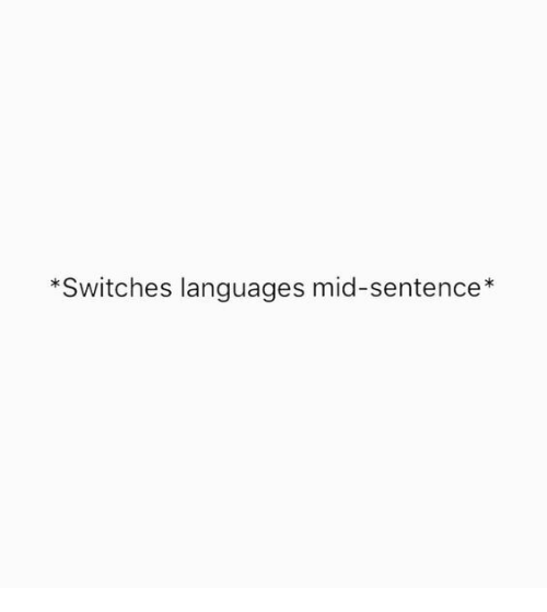 Switches: *Switches languages mid-sentence*