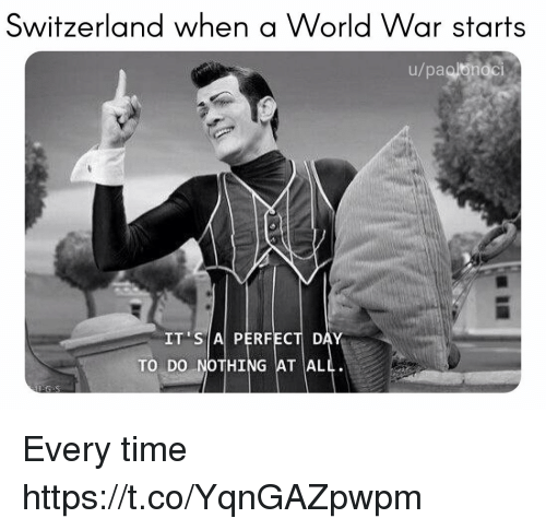 Switzerland, Time, and World: Switzerland when a World War starts  u/paglorioci  Cle  IT SIA PERFECT DAY  TO DO NOTHING AT AL Every time https://t.co/YqnGAZpwpm