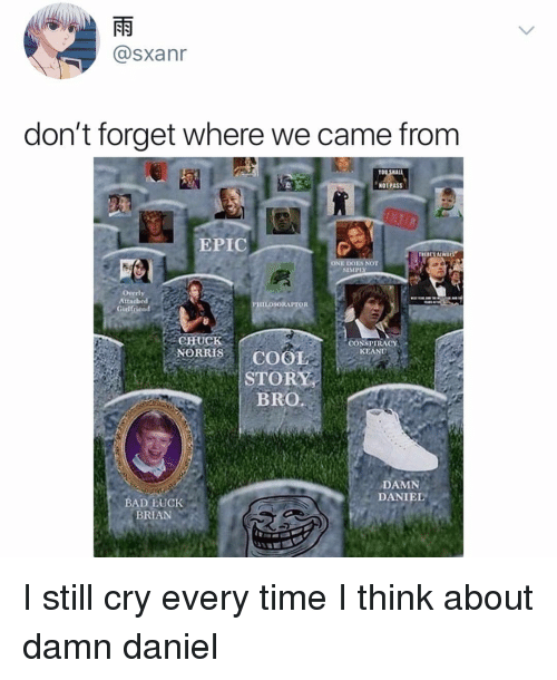 Memes, Damn Daniel, and Time: @sxanr  don't forget where we came from  TO  NOT PASS  EPIC  ES NO  SIMPLY  Overly  Atta  Girlfriend  CHUC  NORRIS  CONSPIRACY  KEA  STORY  BRO.  DAMN  DANIEL  BRIAN I still cry every time I think about damn daniel