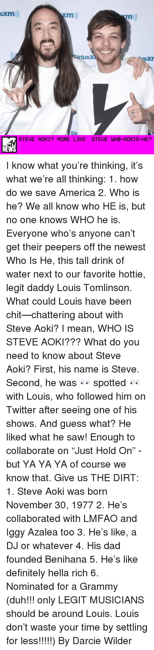 "Grammys, Iggy Azalea, and Memes: SXm  Xm))  irius  SXIr  STEUE AOKI? MORE LIKE: STEUE WHO-AOKIS-HE?  NEWS I know what you're thinking, it's what we're all thinking: 1. how do we save America 2. Who is he? We all know who HE is, but no one knows WHO he is. Everyone who's anyone can't get their peepers off the newest Who Is He, this tall drink of water next to our favorite hottie, legit daddy Louis Tomlinson. What could Louis have been chit—chattering about with Steve Aoki? I mean, WHO IS STEVE AOKI??? What do you need to know about Steve Aoki? First, his name is Steve. Second, he was 👀 spotted 👀 with Louis, who followed him on Twitter after seeing one of his shows. And guess what? He liked what he saw! Enough to collaborate on ""Just Hold On"" - but YA YA YA of course we know that. Give us THE DIRT: 1. Steve Aoki was born November 30, 1977 2. He's collaborated with LMFAO and Iggy Azalea too 3. He's like, a DJ or whatever 4. His dad founded Benihana 5. He's like definitely hella rich 6. Nominated for a Grammy (duh!!! only LEGIT MUSICIANS should be around Louis. Louis don't waste your time by settling for less!!!!!) By Darcie Wilder"
