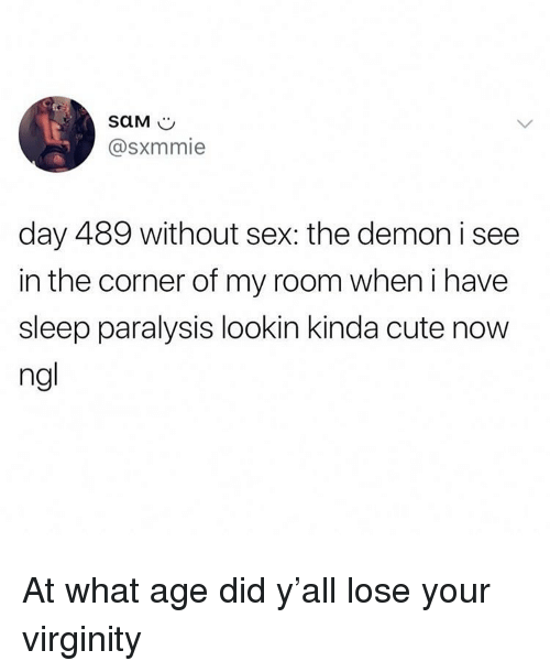 Cute, Funny, and Sex: @@sxmmie  day 489 without sex: the demon i see  in the corner of my room when i have  sleep paralysis lookin kinda cute now  ngl At what age did y'all lose your virginity
