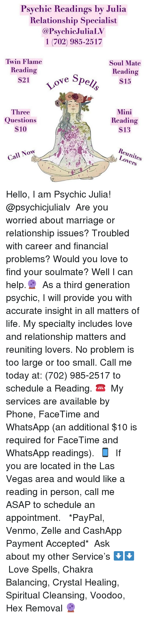 Facetime, Hello, and Life: sychic Iheading's by Julia  Relationship Specialist  @PsychicJuliaLV  1 (702) 985-2517  Twin Flame  Reading  $21  Soul Mate  Reading  ove Spc  Three  Questions  $10  Mini  Reading  $13  Reunites  Lovers  Call Now Hello, I am Psychic Julia! @psychicjulialv  Are you worried about marriage or relationship issues? Troubled with career and financial problems? Would you love to find your soulmate? Well I can help.🔮  As a third generation psychic, I will provide you with accurate insight in all matters of life. My specialty includes love and relationship matters and reuniting lovers. No problem is too large or too small. Call me today at: (702) 985-2517 to schedule a Reading. ☎️  My services are available by Phone, FaceTime and WhatsApp (an additional $10 is required for FaceTime and WhatsApp readings).📱  If you are located in the Las Vegas area and would like a reading in person, call me ASAP to schedule an appointment.   *PayPal, Venmo, Zelle and CashApp Payment Accepted*  Ask about my other Service's ⬇️⬇️ Love Spells, Chakra Balancing, Crystal Healing, Spiritual Cleansing, Voodoo, Hex Removal 🔮