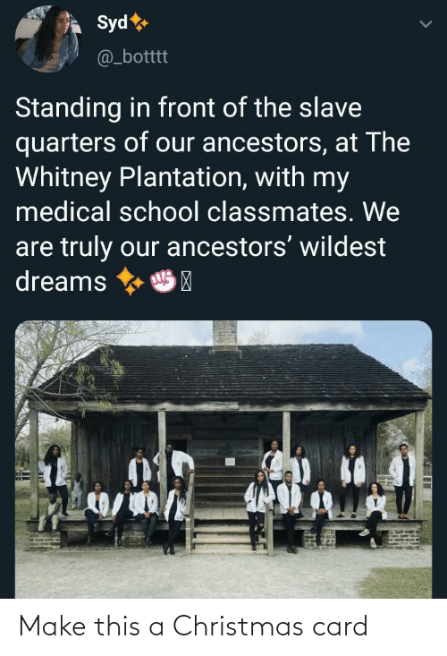 Christmas, School, and Dreams: Syd  @_botttt  Standing in front of the slave  quarters of our ancestors, at The  Whitney Plantation, with my  medical school classmates. We  are truly our ancestors' wildest  dreams  HP Make this a Christmas card
