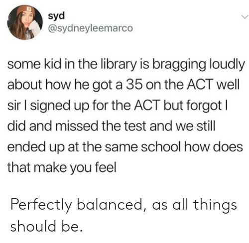 School, Library, and Test: syd  @sydneyleemarco  some kid in the library is bragging loudly  about how he got a 35 on the ACT well  sir l signed up for the ACT but forgot I  did and missed the test and we still  ended up at the same school how does  that make you feel Perfectly balanced, as all things should be.