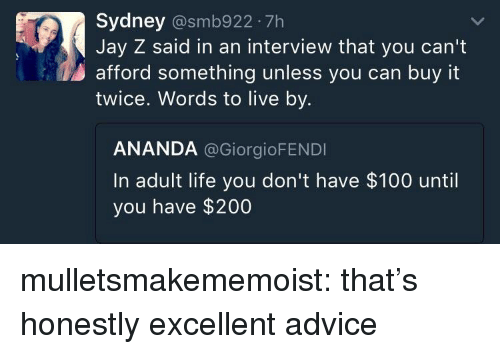 Advice, Anaconda, and Bailey Jay: Sydney @smb922 7h  Jay Z said in an interview that you can't  afford something unless you can buy it  twice. Words to live by.  ANANDA @GiorgioFENDI  In adult life you don't have $100 until  you have $200 mulletsmakememoist: that's honestly excellent advice