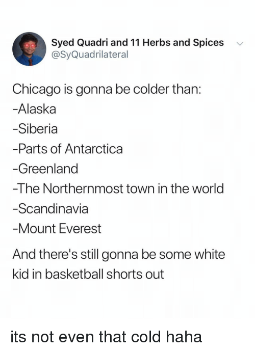 white kid: Syed Quadri and 11 Herbs and Spices  @SyQuadrilateral  v  Chicago is gonna be colder than  Alaska  Siberia  Parts of Antarctica  Greenland  -The Northernmost town in the world  Scandinavia  Mount Everest  And there's still gonna be some white  kid in basketball shorts out its not even that cold haha