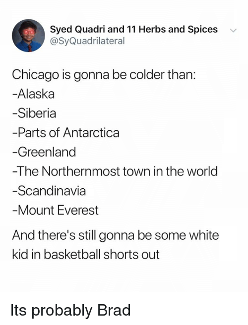 white kid: Syed Quadri and 11 Herbs and Spices v  @SyQuadrilateral  Chicago is gonna be colder than:  -Alaska  Siberia  Parts of Antarctica  Greenland  -The Northernmost town in the world  Scandinavia  Mount Everest  And there's still gonna be some white  kid in basketball shorts out Its probably Brad